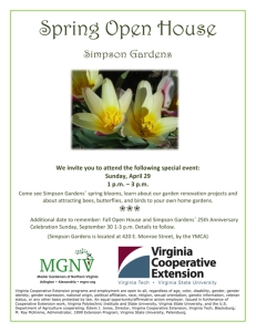 We invite you to attend the Spring Open House at Simpson Gardens on Sunday, April 29 from 1 p.m. – 3 p.m. Come see Simpson Gardens' spring blooms, learn about our garden renovation projects and about attracting bees, butterflies, and birds to your own home gardens. Additional date to remember: Fall Open House and Simpson Gardens' 25th Anniversary Celebration Sunday, September 30 1-3 p.m. Details to follow. (Simpson Gardens is located at 420 E. Monroe Street, by the YMCA) Virginia Cooperative Extension programs and employment are open to all, regardless of age, color, disability, gender, gender identity, gender expression, national origin, political affiliation, race, religion, sexual orientation, genetic information, veteran status, or any other basis protected by law. An equal opportunity/affirmative action employer. Issued in furtherance of Cooperative Extension work, Virginia Polytechnic Institute and State University, Virginia State University, and the U.S. Department of Agriculture cooperating. Edwin J. Jones, Director, Virginia Cooperative Extension, Virginia Tech, Blacksburg; M. Ray McKinnie, Administrator, 1890 Extension Program, Virginia State University, Petersburg.